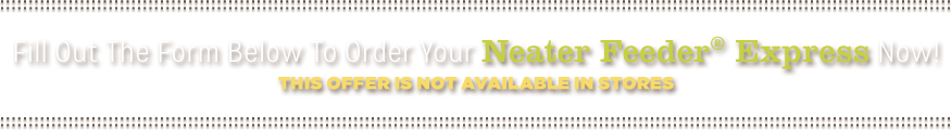 Fill Out The Form Below To Order Neater Feeder® Express Now! This offer is not available in stores.